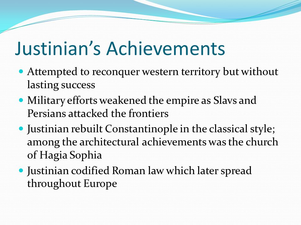 Justinian's Achievements Attempted to reconquer western territory but without lasting success Military efforts weakened the empire as Slavs and Persia