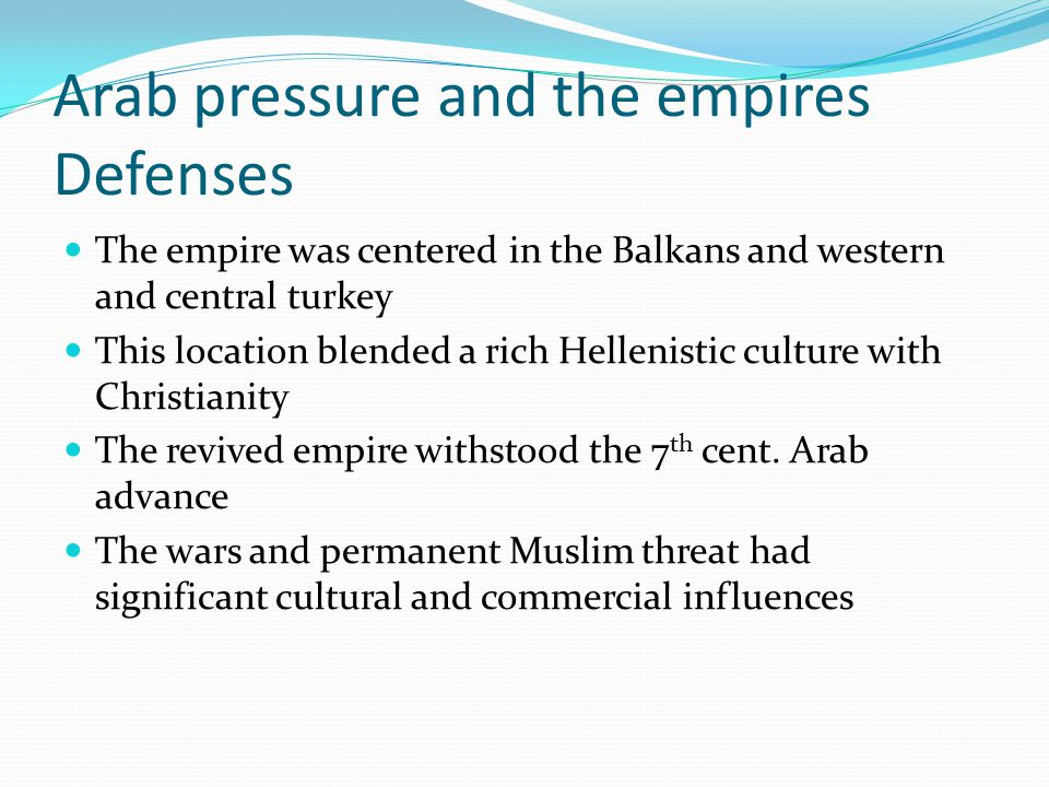 Arab pressure and the empires Defenses The free rural population, the provider of military recruits and taxes, was weakened Aristocratic estates grew larger and aristocratic generals became stronger The empires fortunes fluctuated as it resisted pressure from Arab and Slavic kingdoms Bulgaria was a strong rival, but Basil II defeated and conquered it in the 11 th cent.