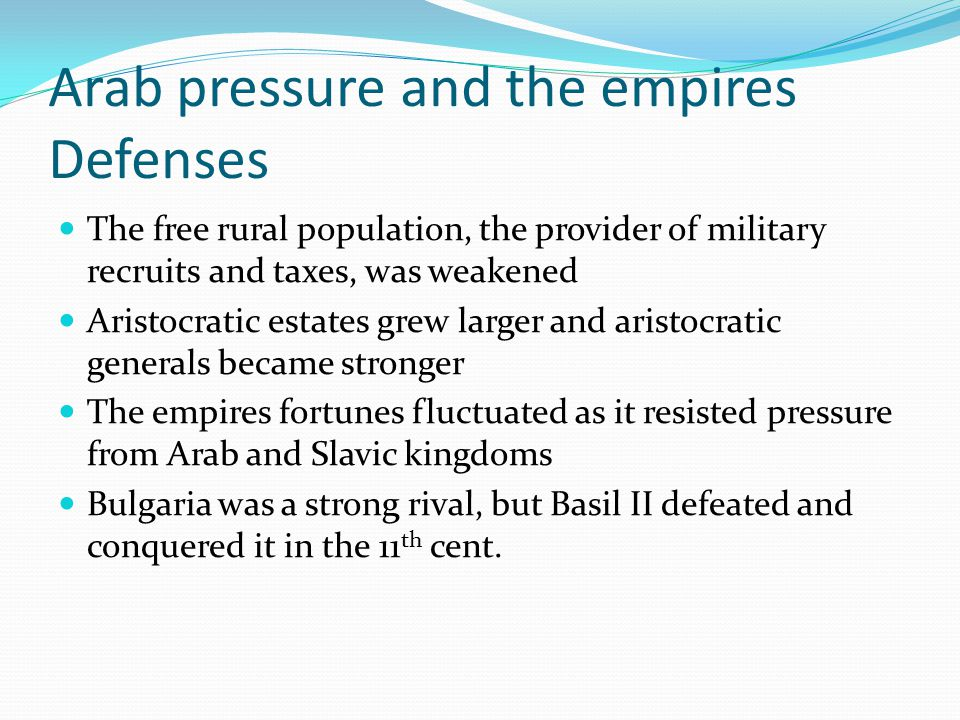 Arab pressure and the empires Defenses The free rural population, the provider of military recruits and taxes, was weakened Aristocratic estates grew