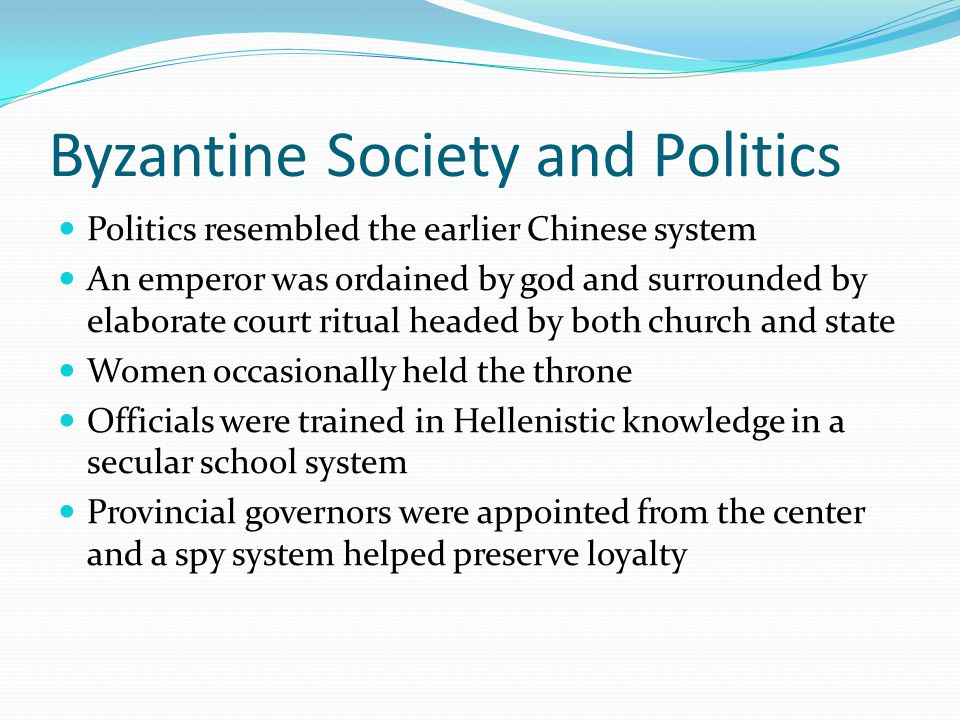 Byzantine Society and Politics Military organization defended the empire Troops were recruited locally and given land for service The empire socially and economically depended on Constantinople s control of the countryside The bureaucracy regulated trade and food prices A wide spread commercial network extended into Russia, Asia, Scandinavia, western Europe and Africa Despite the busy trade merchants never developed political power Cultural life centered on Hellenistic secular traditions and orthodox Christianity