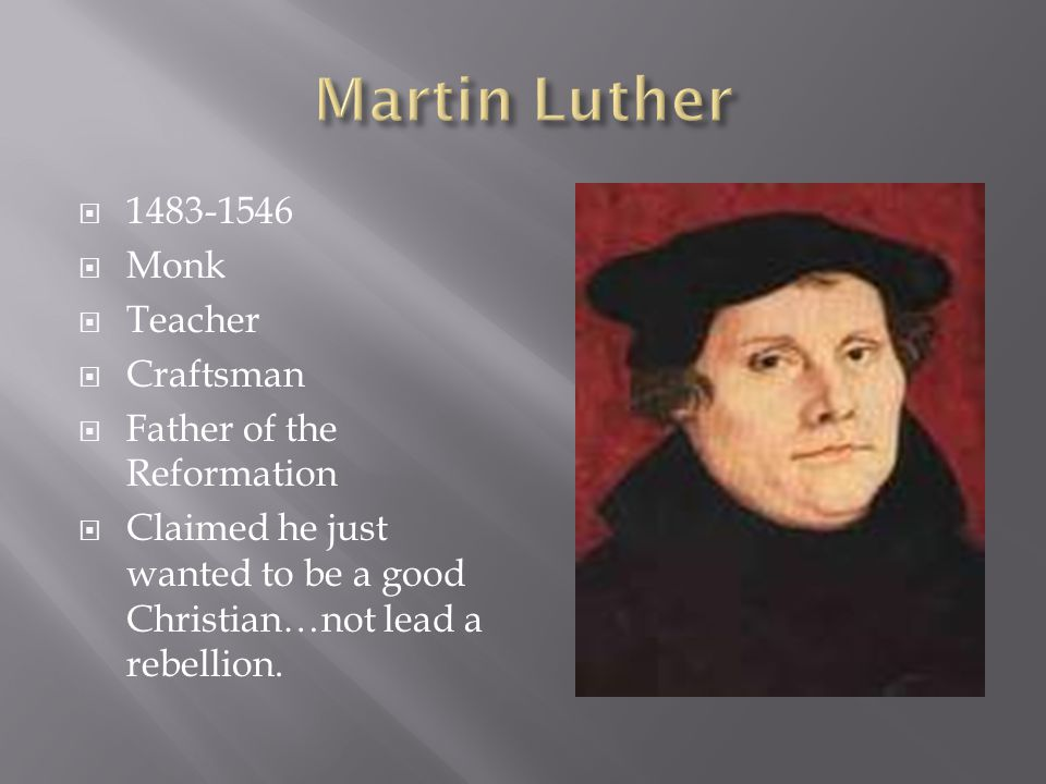  1483-1546  Monk  Teacher  Craftsman  Father of the Reformation  Claimed he just wanted to be a good Christian…not lead a rebellion.
