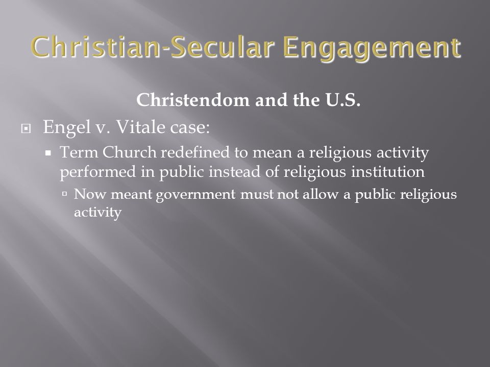 Christendom and the U.S.  Engel v. Vitale case:  Term Church redefined to mean a religious activity performed in public instead of religious institu