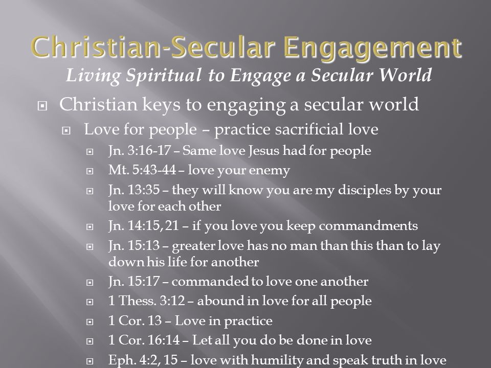 Living Spiritual to Engage a Secular World  Christian keys to engaging a secular world  Love for people – practice sacrificial love  Jn.