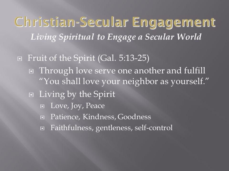 Living Spiritual to Engage a Secular World  Fruit of the Spirit (Gal.