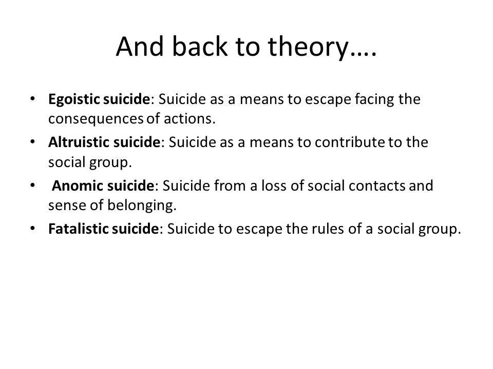 And back to theory…. Egoistic suicide: Suicide as a means to escape facing the consequences of actions. Altruistic suicide: Suicide as a means to cont