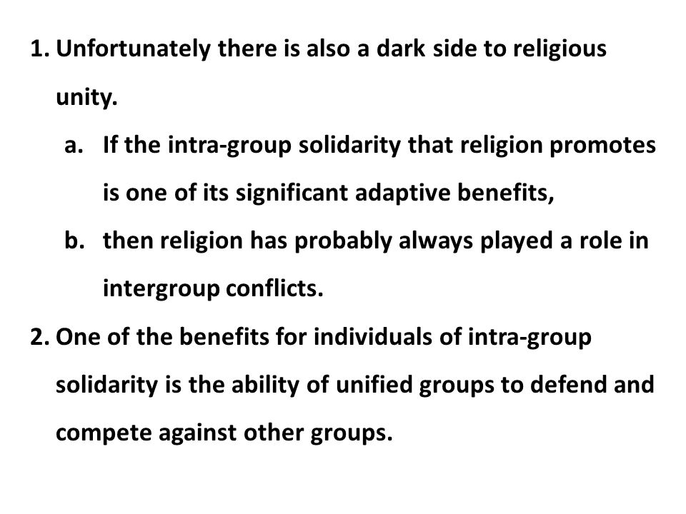 1.Unfortunately there is also a dark side to religious unity. a.If the intra-group solidarity that religion promotes is one of its significant adaptiv