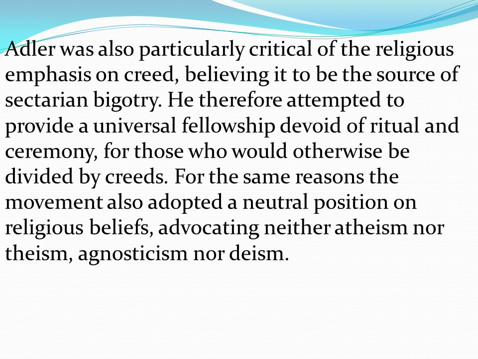 Adler was also particularly critical of the religious emphasis on creed, believing it to be the source of sectarian bigotry.