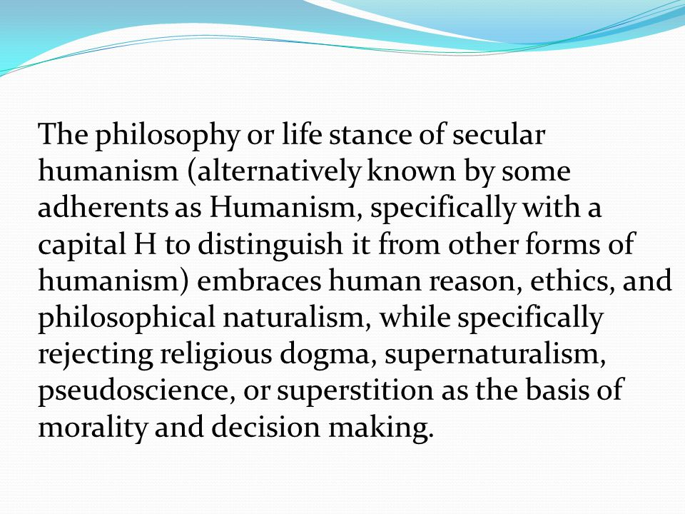 Fundamental to the concept of secular humanism is the strongly held viewpoint that ideology—be it religious or political—must be thoroughly examined by each individual and not simply accepted or rejected on faith.