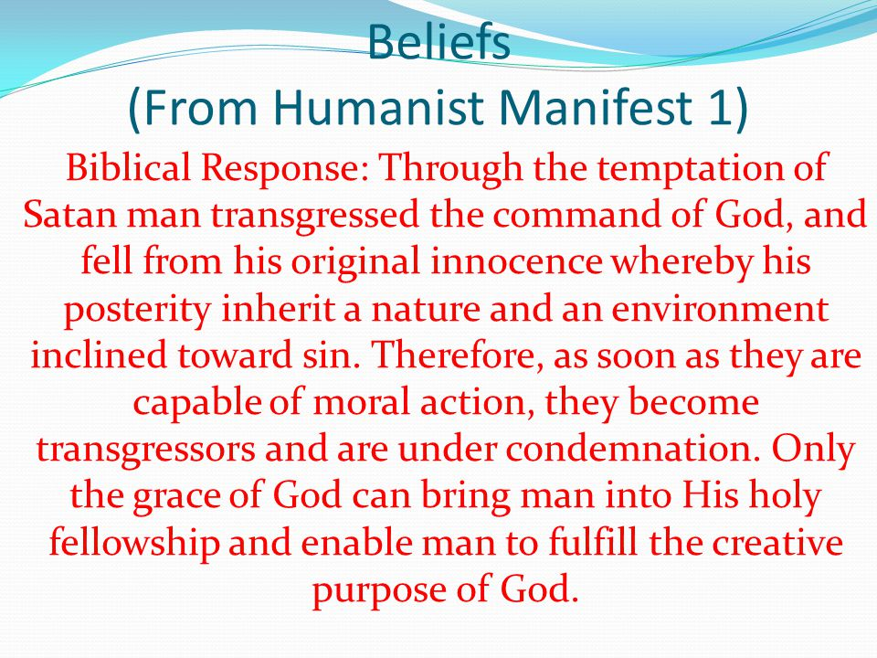 Beliefs (From Humanist Manifest 1) Biblical Response: Through the temptation of Satan man transgressed the command of God, and fell from his original innocence whereby his posterity inherit a nature and an environment inclined toward sin.