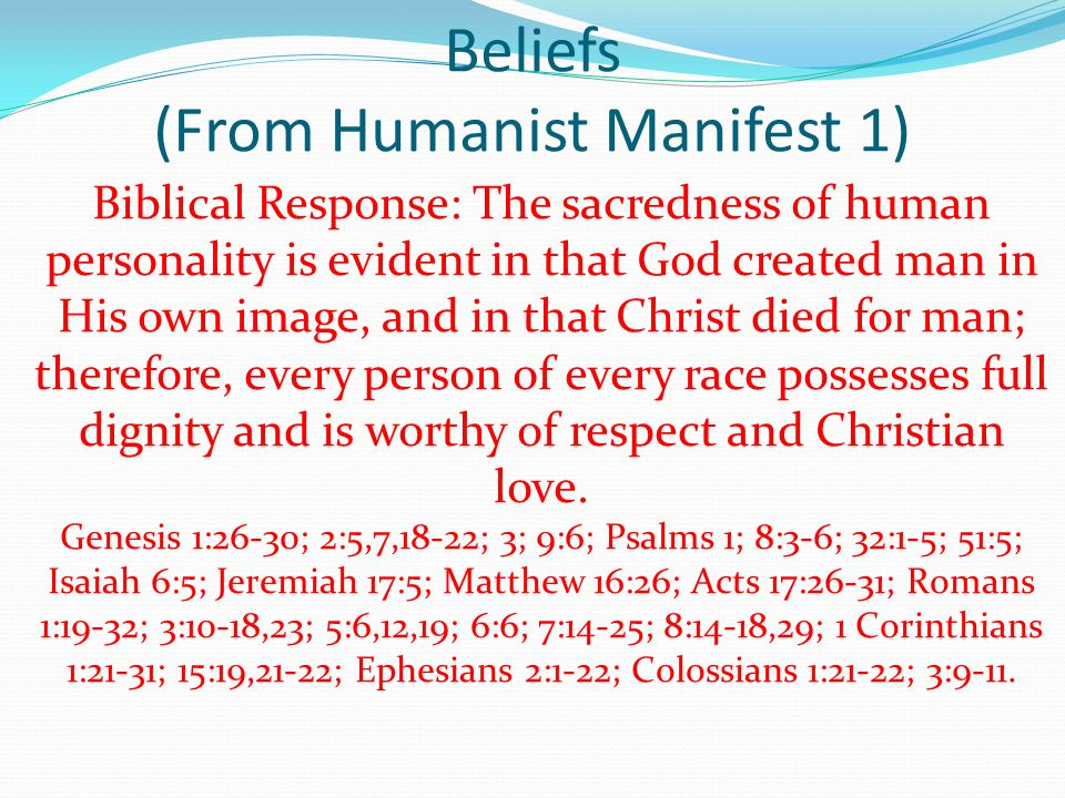 Beliefs (From Humanist Manifest 1) Biblical Response: The sacredness of human personality is evident in that God created man in His own image, and in that Christ died for man; therefore, every person of every race possesses full dignity and is worthy of respect and Christian love.