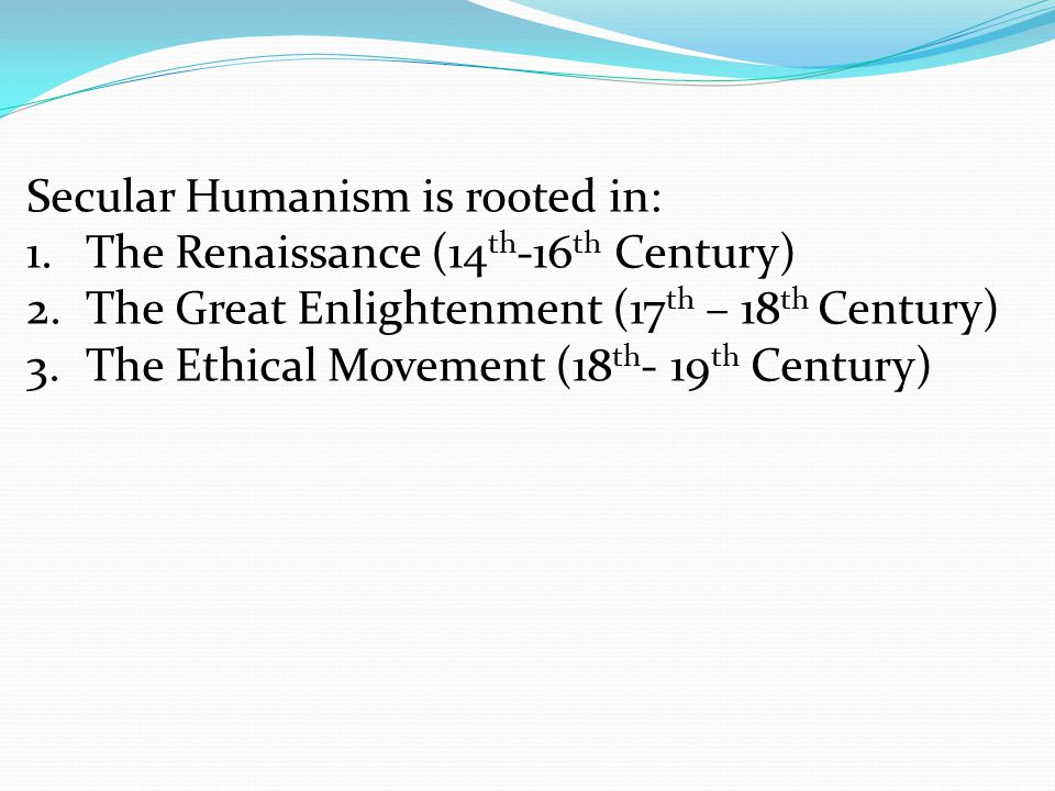 Secular Humanism is rooted in: 1.The Renaissance (14 th -16 th Century) 2.The Great Enlightenment (17 th – 18 th Century) 3.The Ethical Movement (18 th - 19 th Century)