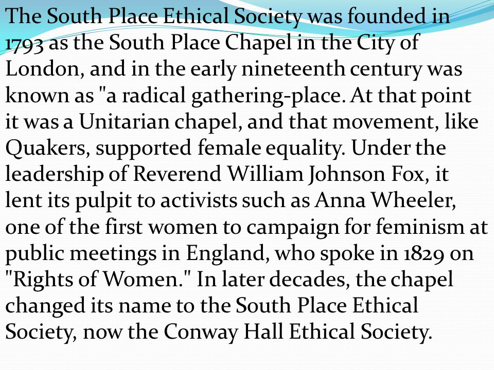 The South Place Ethical Society was founded in 1793 as the South Place Chapel in the City of London, and in the early nineteenth century was known as a radical gathering-place.