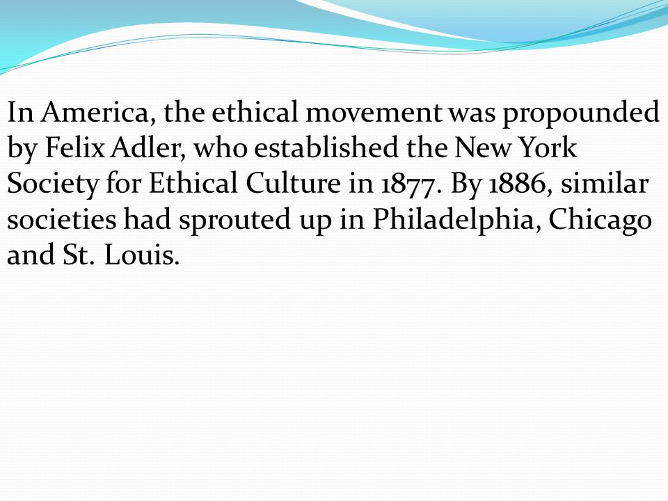 In America, the ethical movement was propounded by Felix Adler, who established the New York Society for Ethical Culture in 1877.