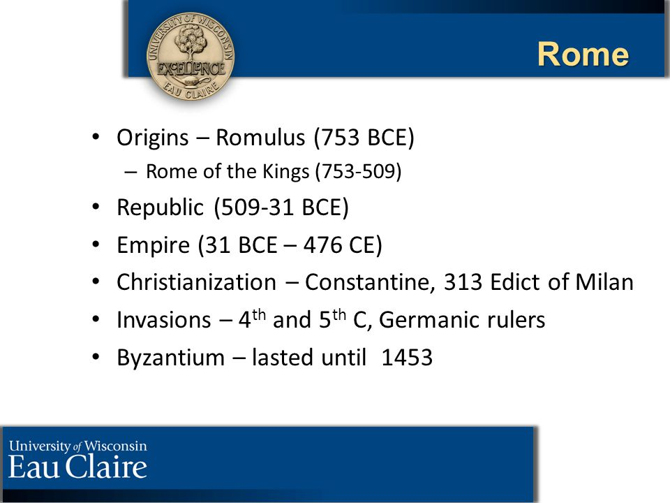 Rome Origins – Romulus (753 BCE) – – Rome of the Kings (753-509) Republic (509-31 BCE) Empire (31 BCE – 476 CE) Christianization – Constantine, 313 Ed
