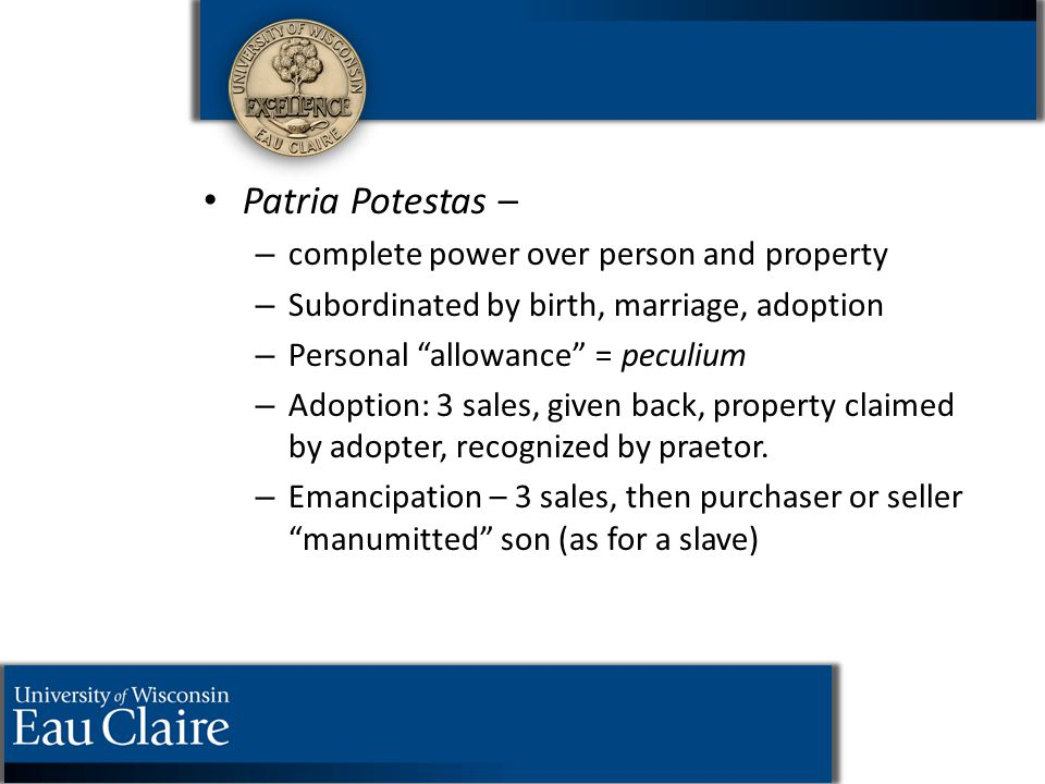 "Patria Potestas – – – complete power over person and property – – Subordinated by birth, marriage, adoption – – Personal ""allowance"" = peculium – – Ad"