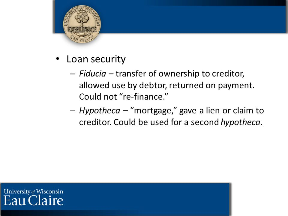 "Loan security – – Fiducia – transfer of ownership to creditor, allowed use by debtor, returned on payment. Could not ""re-finance."" – – Hypotheca – ""mo"