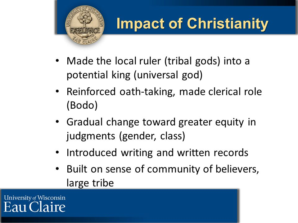 Impact of Christianity Made the local ruler (tribal gods) into a potential king (universal god) Reinforced oath-taking, made clerical role (Bodo) Grad