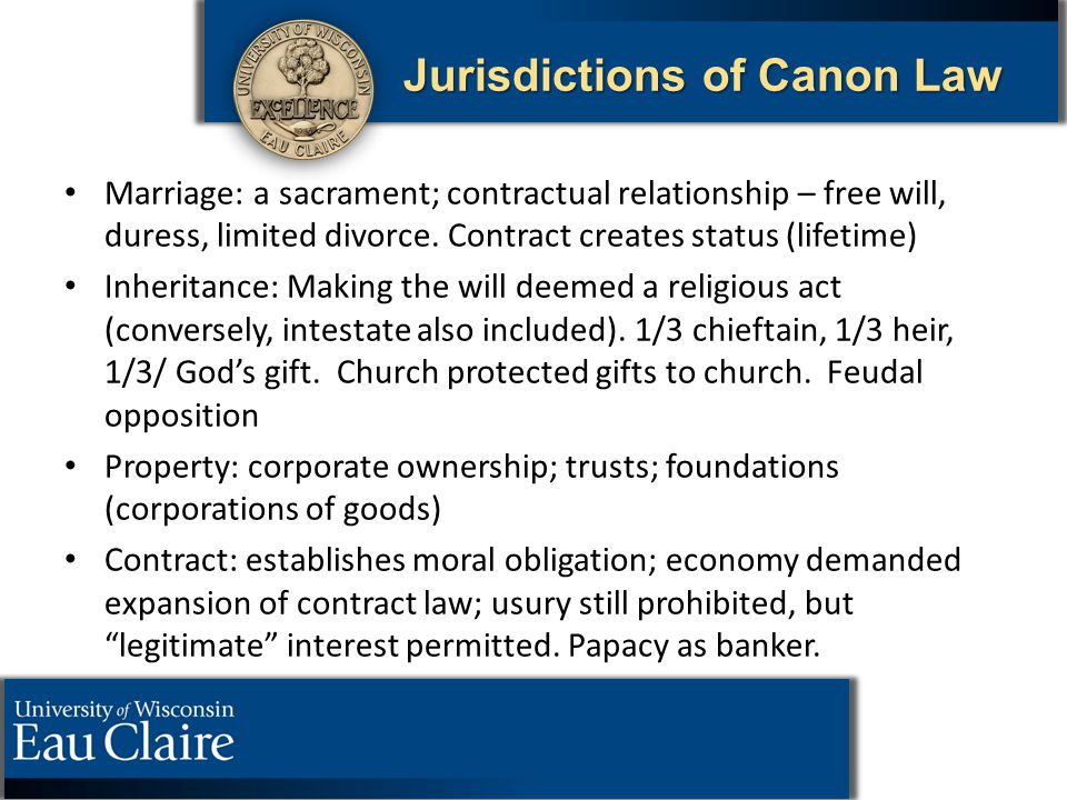 Jurisdictions of Canon Law Marriage: a sacrament; contractual relationship – free will, duress, limited divorce. Contract creates status (lifetime) In