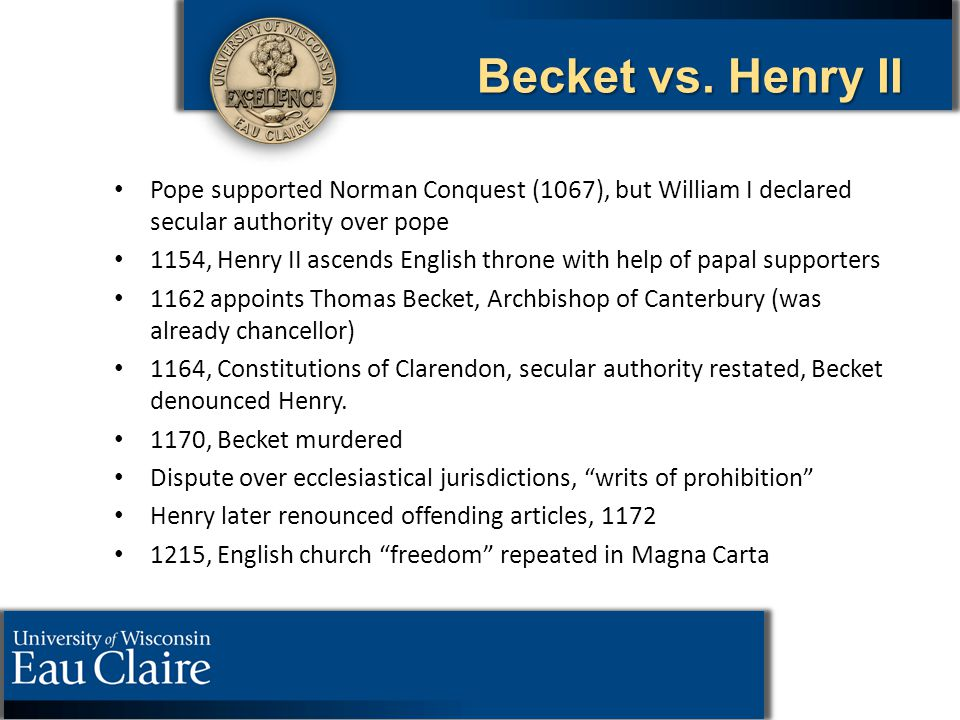 Becket vs. Henry II Pope supported Norman Conquest (1067), but William I declared secular authority over pope 1154, Henry II ascends English throne wi