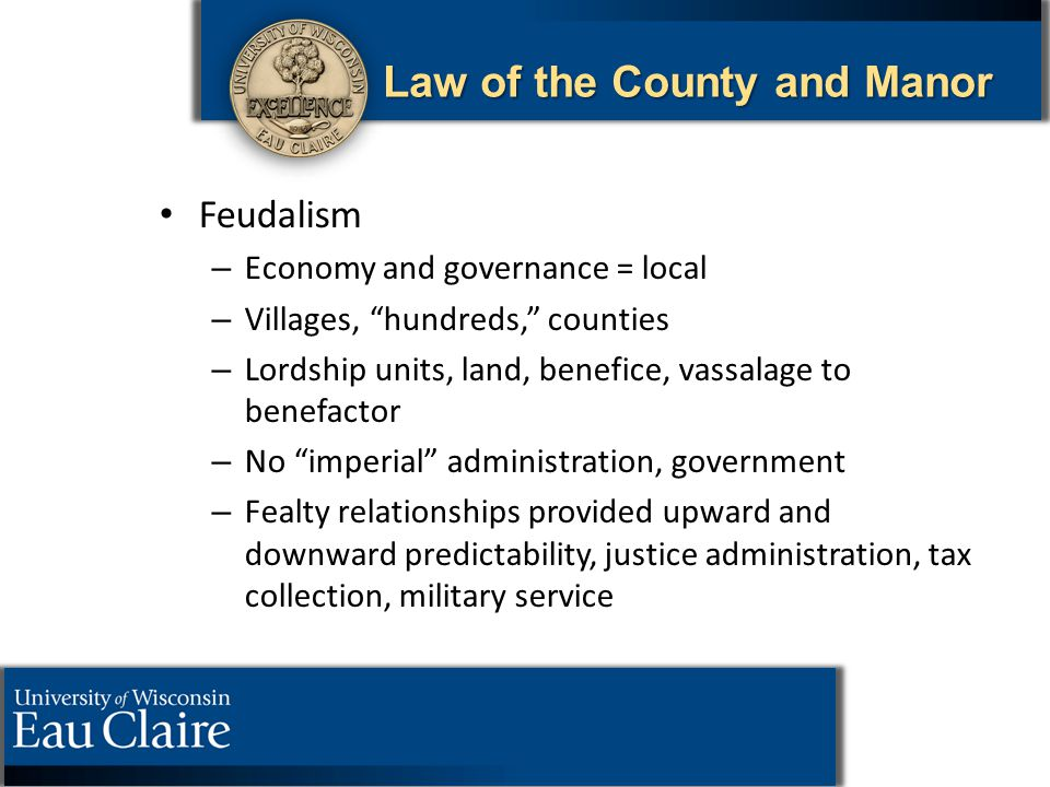 "Law of the County and Manor Feudalism – – Economy and governance = local – – Villages, ""hundreds,"" counties – – Lordship units, land, benefice, vassal"