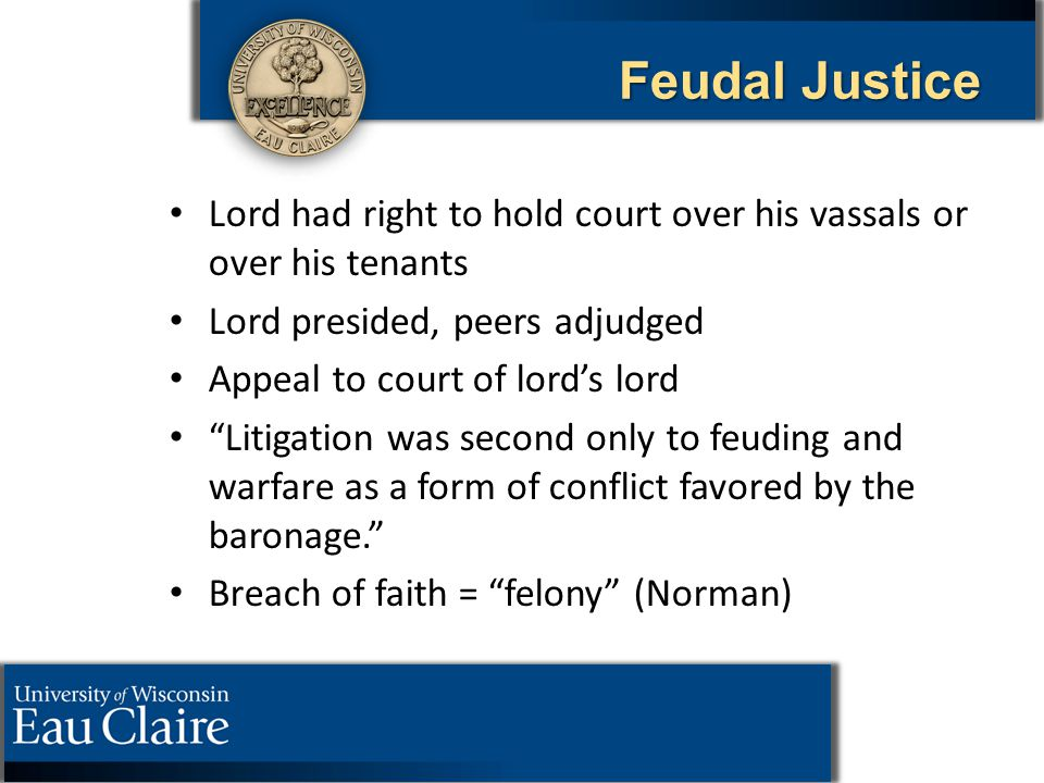 "Feudal Justice Lord had right to hold court over his vassals or over his tenants Lord presided, peers adjudged Appeal to court of lord's lord ""Litigat"