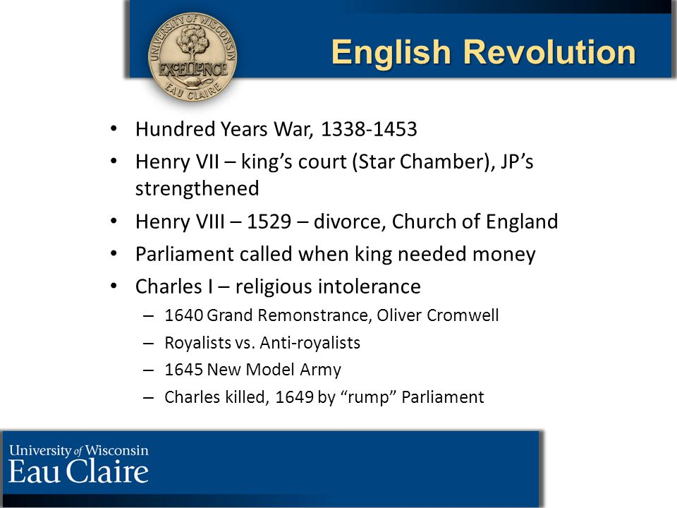 English Revolution Hundred Years War, 1338-1453 Henry VII – king's court (Star Chamber), JP's strengthened Henry VIII – 1529 – divorce, Church of Engl