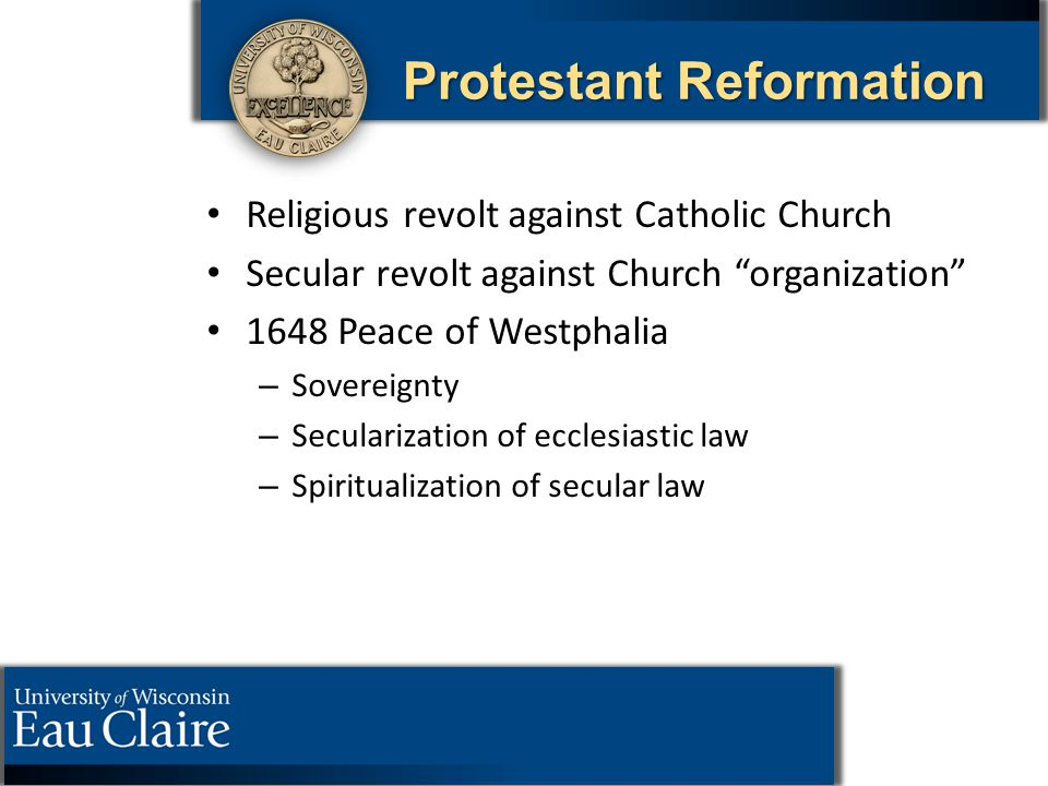 "Protestant Reformation Religious revolt against Catholic Church Secular revolt against Church ""organization"" 1648 Peace of Westphalia – – Sovereignty"