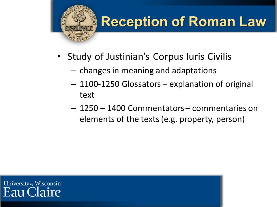 Reception of Roman Law Study of Justinian's Corpus Iuris Civilis – – changes in meaning and adaptations – – 1100-1250 Glossators – explanation of orig