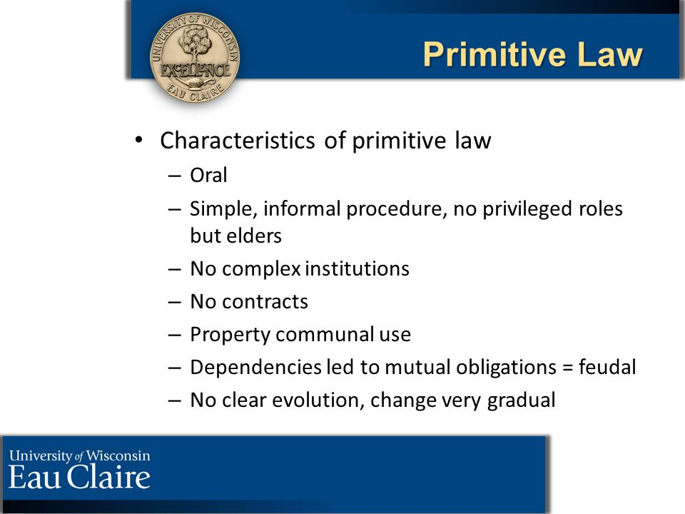 Primitive Law Characteristics of primitive law – – Oral – – Simple, informal procedure, no privileged roles but elders – – No complex institutions – –