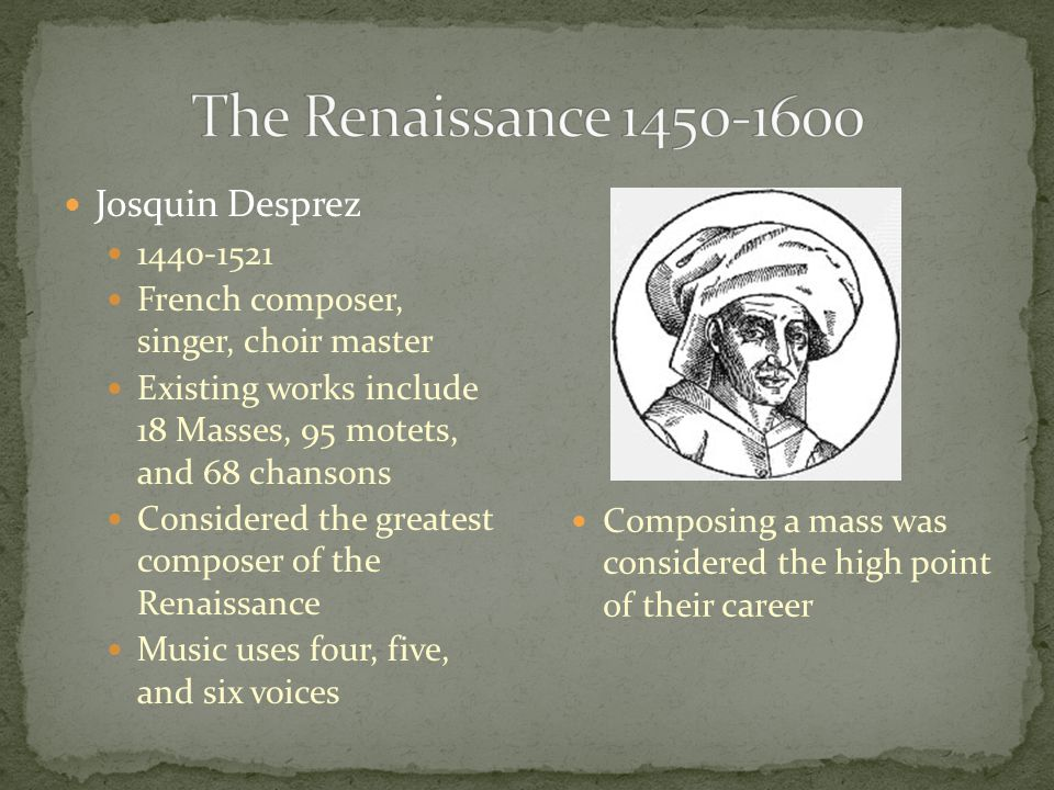 Josquin Desprez 1440-1521 French composer, singer, choir master Existing works include 18 Masses, 95 motets, and 68 chansons Considered the greatest c
