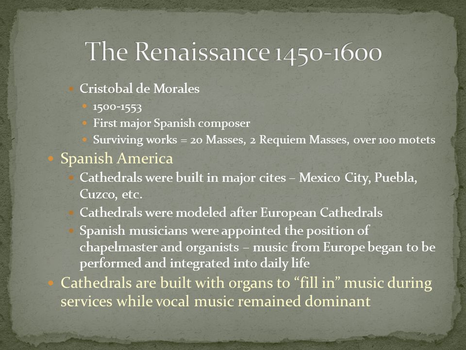 Cristobal de Morales 1500-1553 First major Spanish composer Surviving works = 20 Masses, 2 Requiem Masses, over 100 motets Spanish America Cathedrals