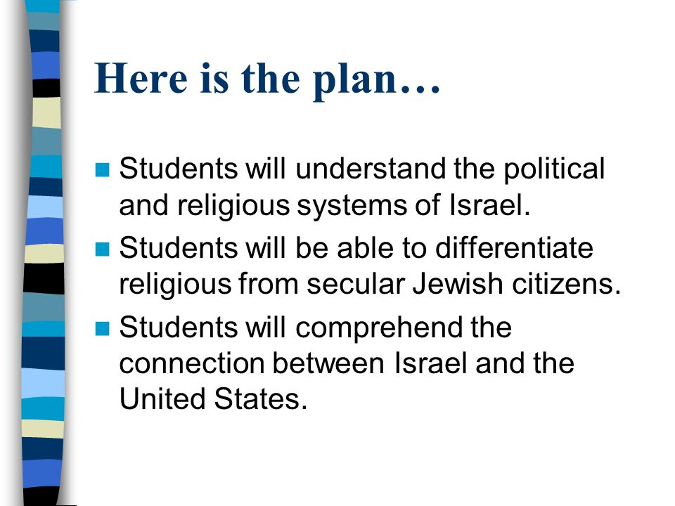 Here is the plan… Students will understand the political and religious systems of Israel.