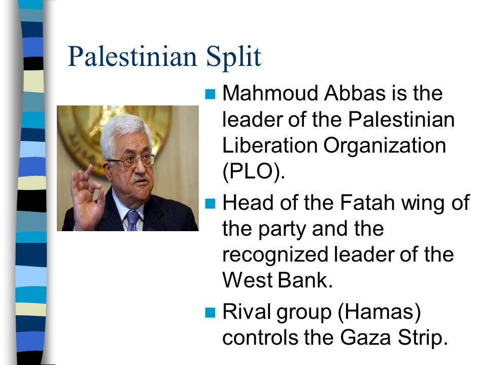 Palestinian Split Mahmoud Abbas is the leader of the Palestinian Liberation Organization (PLO).