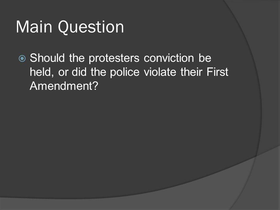 Main Question  Should the protesters conviction be held, or did the police violate their First Amendment