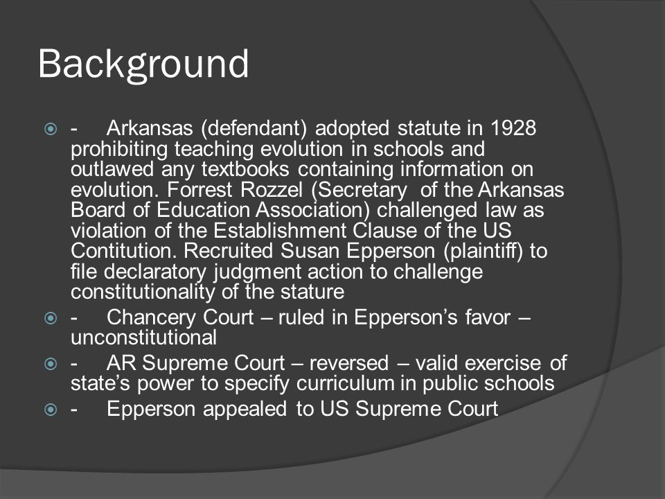 Background  -Arkansas (defendant) adopted statute in 1928 prohibiting teaching evolution in schools and outlawed any textbooks containing information on evolution.
