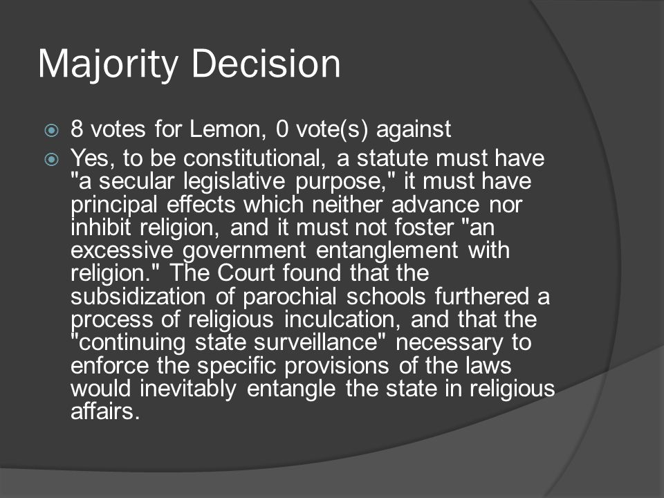 Majority Decision  8 votes for Lemon, 0 vote(s) against  Yes, to be constitutional, a statute must have a secular legislative purpose, it must have principal effects which neither advance nor inhibit religion, and it must not foster an excessive government entanglement with religion. The Court found that the subsidization of parochial schools furthered a process of religious inculcation, and that the continuing state surveillance necessary to enforce the specific provisions of the laws would inevitably entangle the state in religious affairs.