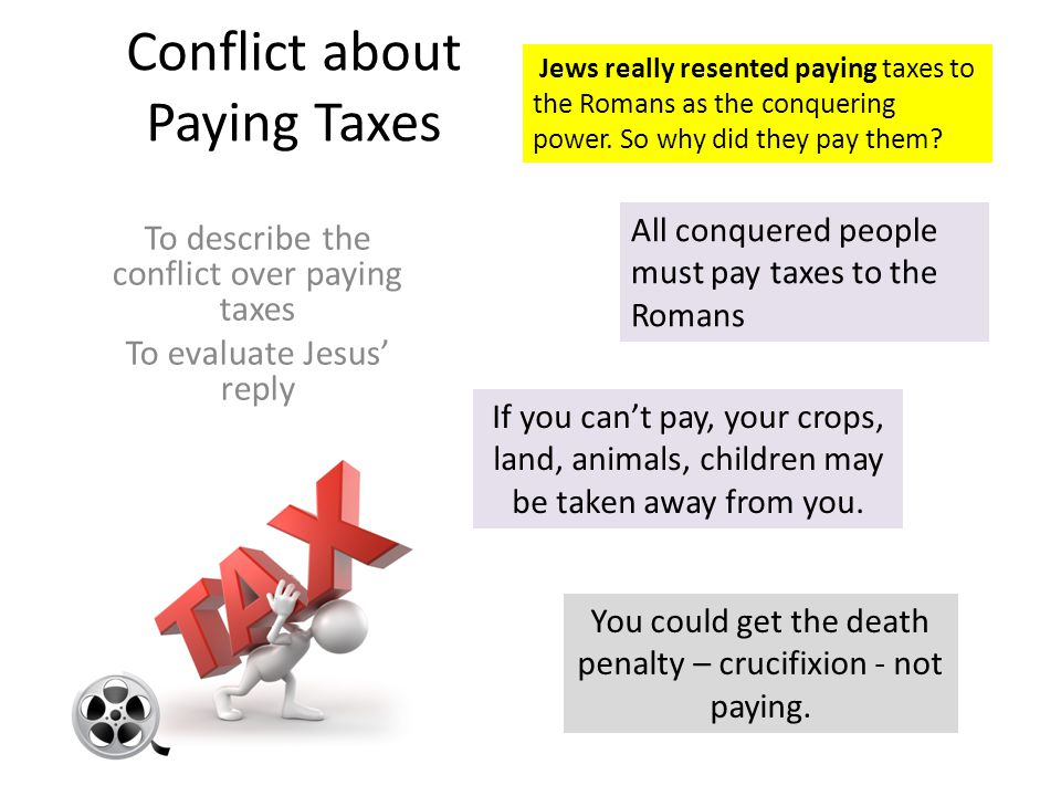 Conflict about Paying Taxes To describe the conflict over paying taxes To evaluate Jesus' reply All conquered people must pay taxes to the Romans If you can't pay, your crops, land, animals, children may be taken away from you.