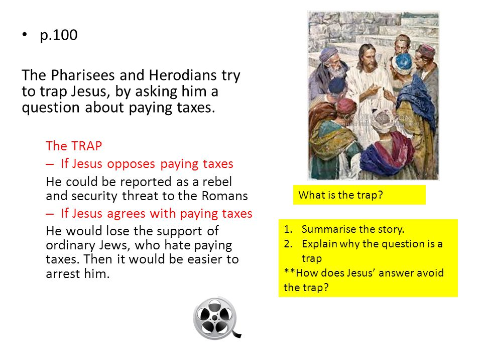 p.100 The Pharisees and Herodians try to trap Jesus, by asking him a question about paying taxes.