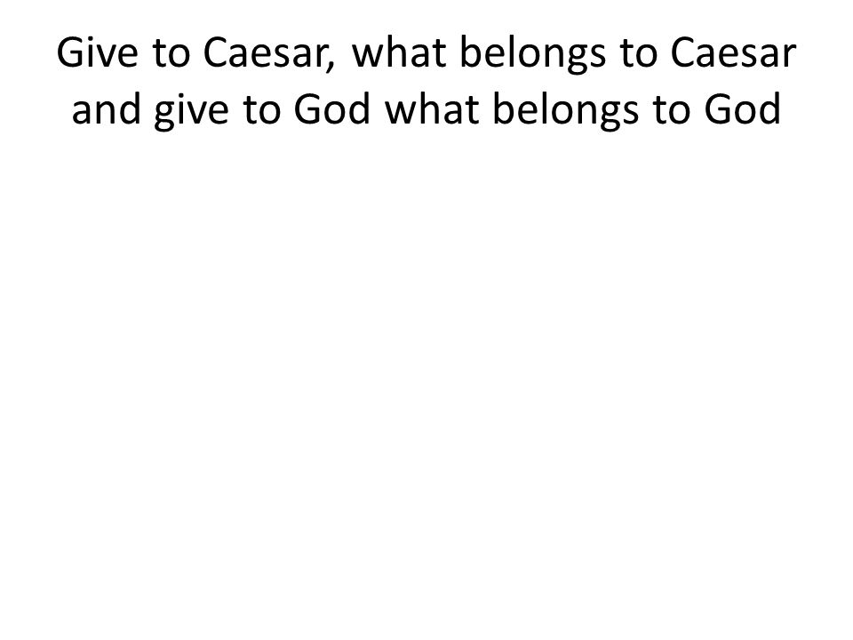 Give to Caesar, what belongs to Caesar and give to God what belongs to God