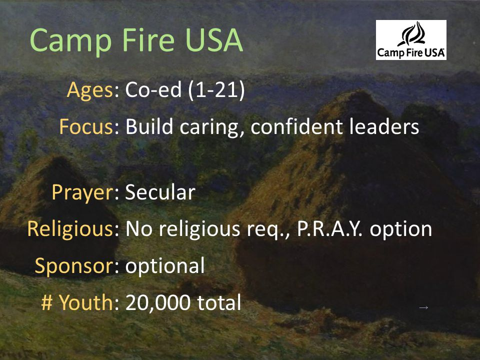 Camp Fire USA Ages: Focus: Prayer: Religious: Sponsor: # Youth: Co-ed (1-21) Build caring, confident leaders Secular No religious req., P.R.A.Y.