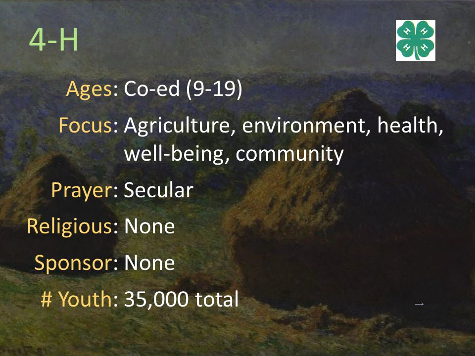 4-H Ages: Focus: Prayer: Religious: Sponsor: # Youth: Co-ed (9-19) Agriculture, environment, health, well-being, community Secular None 35,000 total →