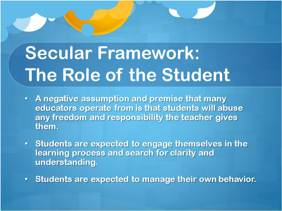 Secular Framework: The Role of the Student A negative assumption and premise that many educators operate from is that students will abuse any freedom and responsibility the teacher gives them.