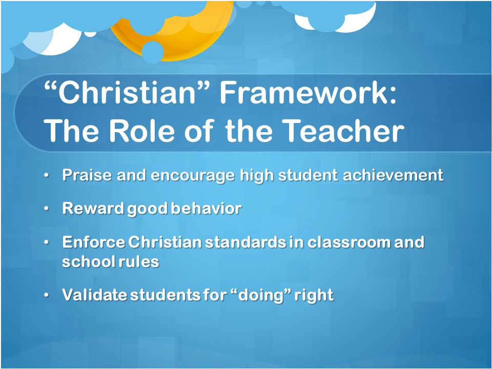 Christian Framework: The Role of the Teacher Praise and encourage high student achievement Praise and encourage high student achievement Reward good behavior Reward good behavior Enforce Christian standards in classroom and school rules Enforce Christian standards in classroom and school rules Validate students for doing right Validate students for doing right