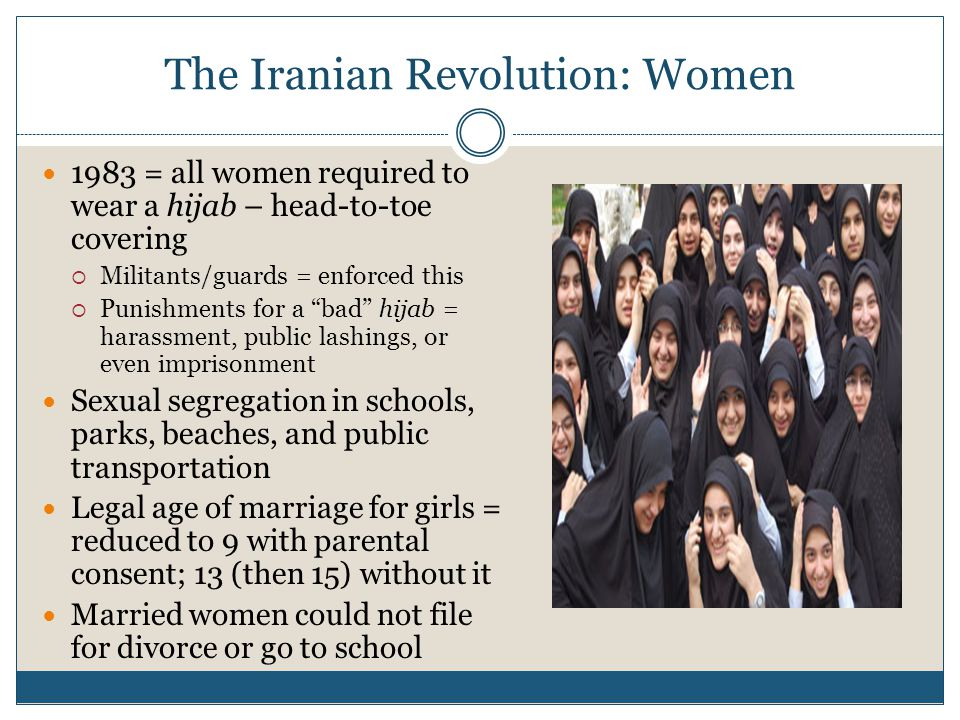 The Iranian Revolution: Women 1983 = all women required to wear a hijab – head-to-toe covering  Militants/guards = enforced this  Punishments for a bad hijab = harassment, public lashings, or even imprisonment Sexual segregation in schools, parks, beaches, and public transportation Legal age of marriage for girls = reduced to 9 with parental consent; 13 (then 15) without it Married women could not file for divorce or go to school