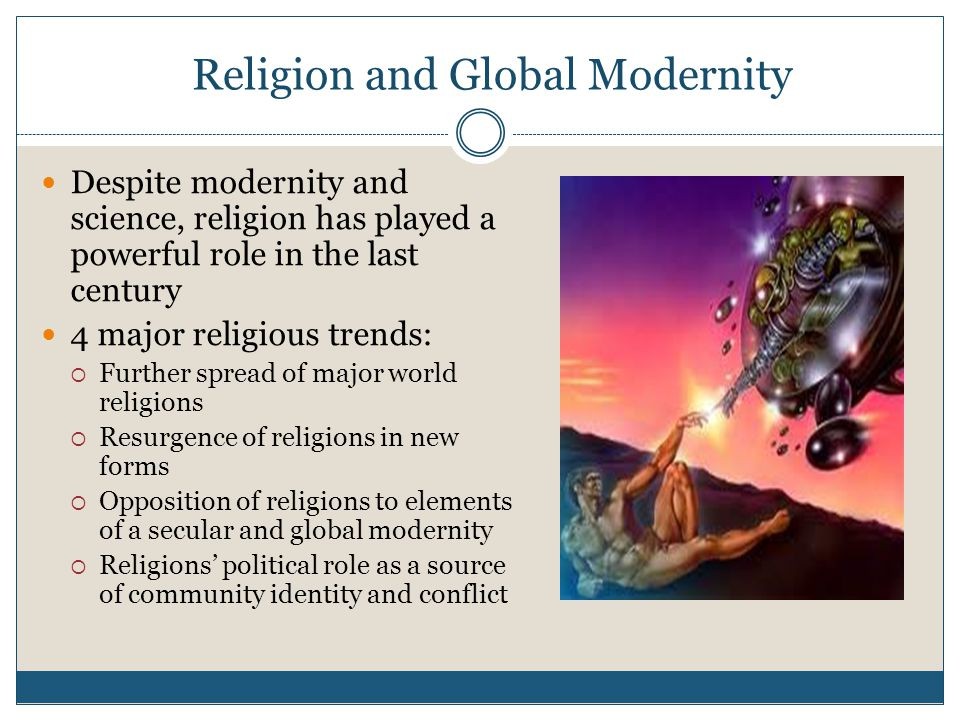 Religion and Global Modernity Despite modernity and science, religion has played a powerful role in the last century 4 major religious trends:  Further spread of major world religions  Resurgence of religions in new forms  Opposition of religions to elements of a secular and global modernity  Religions' political role as a source of community identity and conflict