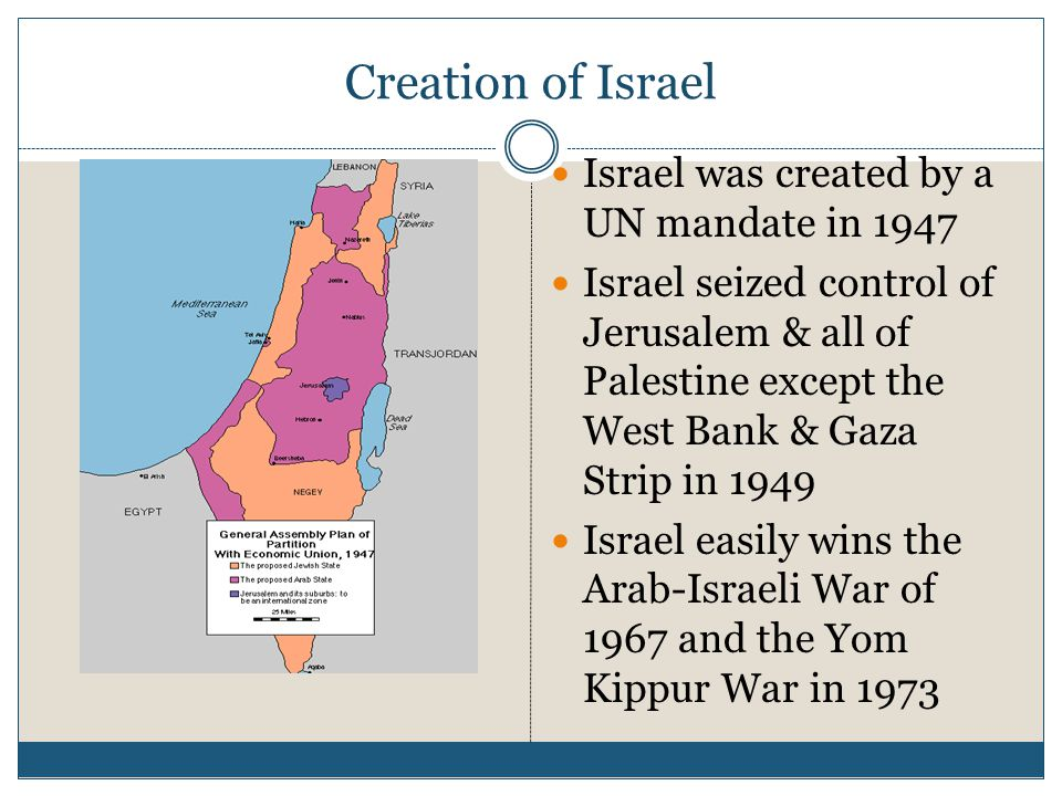 Creation of Israel Israel was created by a UN mandate in 1947 Israel seized control of Jerusalem & all of Palestine except the West Bank & Gaza Strip in 1949 Israel easily wins the Arab-Israeli War of 1967 and the Yom Kippur War in 1973