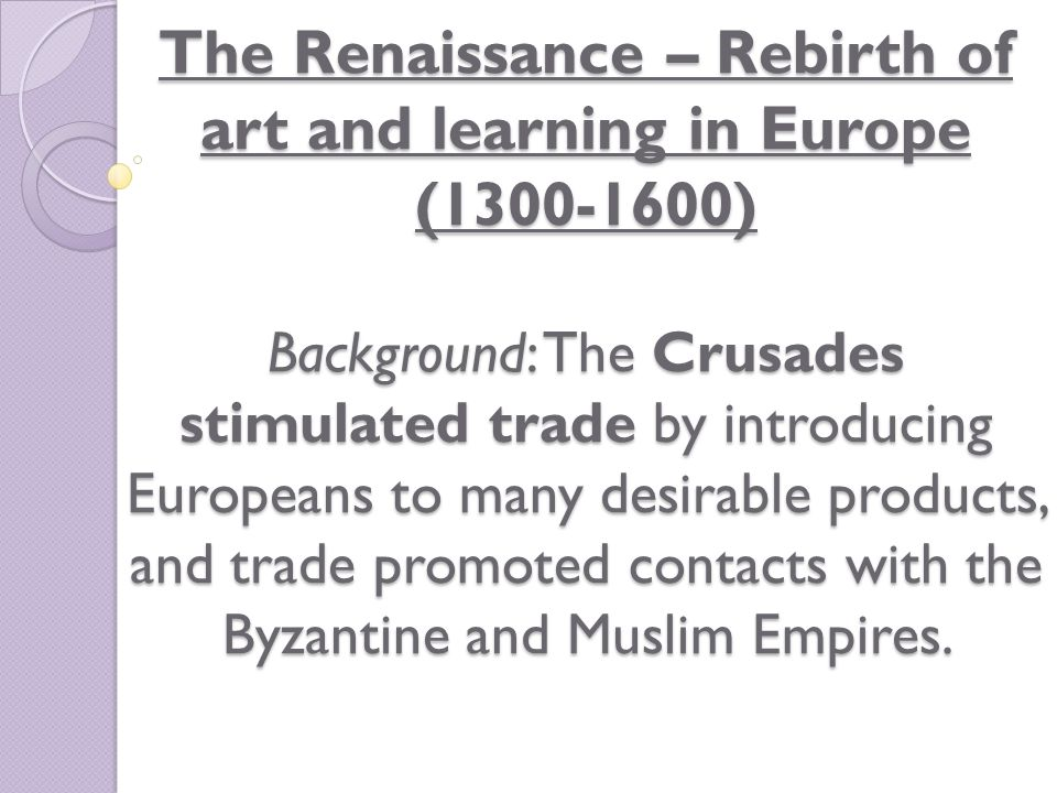 The Renaissance – Rebirth of art and learning in Europe (1300-1600) Background: The Crusades stimulated trade by introducing Europeans to many desirable products, and trade promoted contacts with the Byzantine and Muslim Empires.
