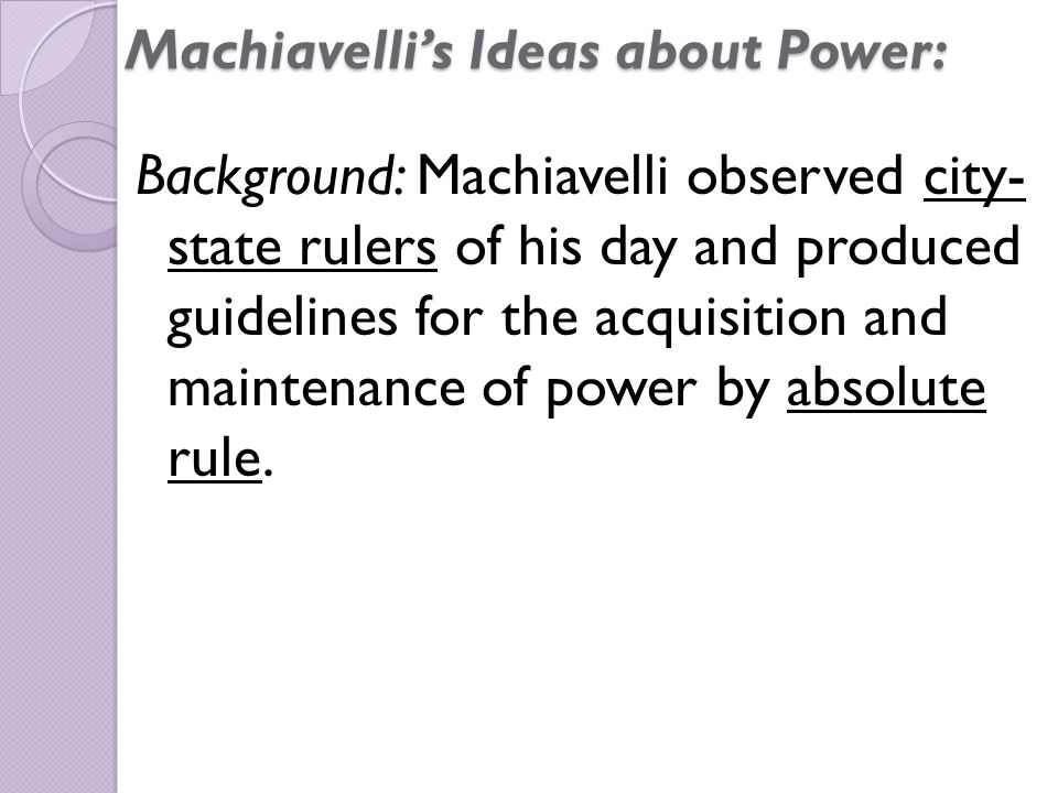 Machiavelli's Ideas about Power: Background: Machiavelli observed city- state rulers of his day and produced guidelines for the acquisition and maintenance of power by absolute rule.