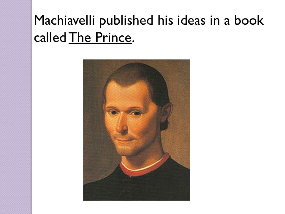 Machiavelli published his ideas in a book called The Prince.