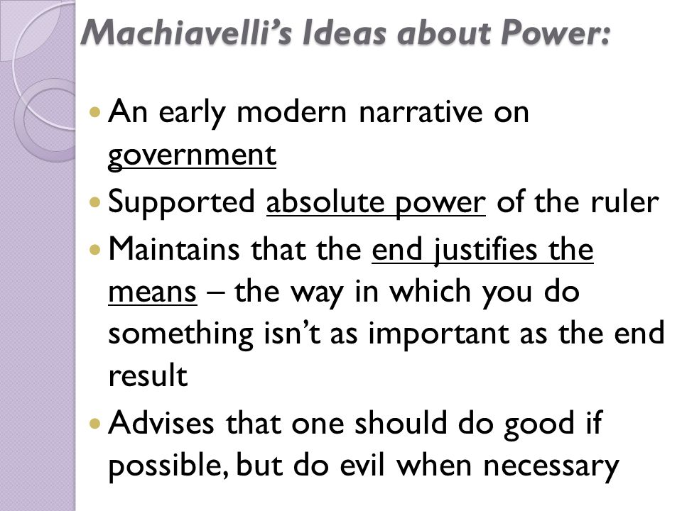 Machiavelli's Ideas about Power: An early modern narrative on government Supported absolute power of the ruler Maintains that the end justifies the means – the way in which you do something isn't as important as the end result Advises that one should do good if possible, but do evil when necessary